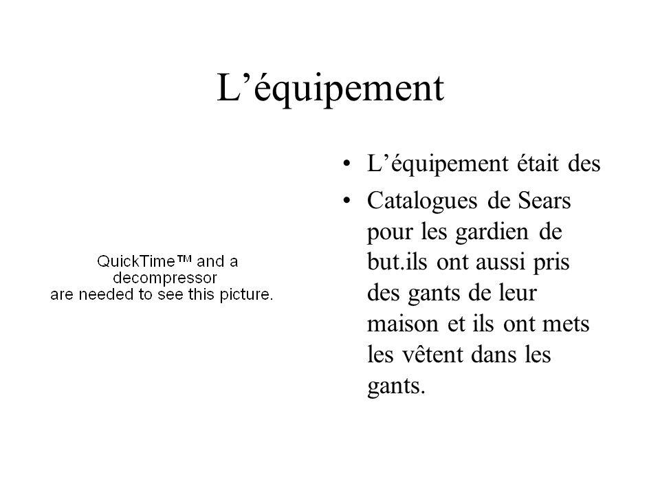 Léquipement Léquipement était des Catalogues de Sears pour les gardien de but.ils ont aussi pris des gants de leur maison et ils ont mets les vêtent dans les gants.