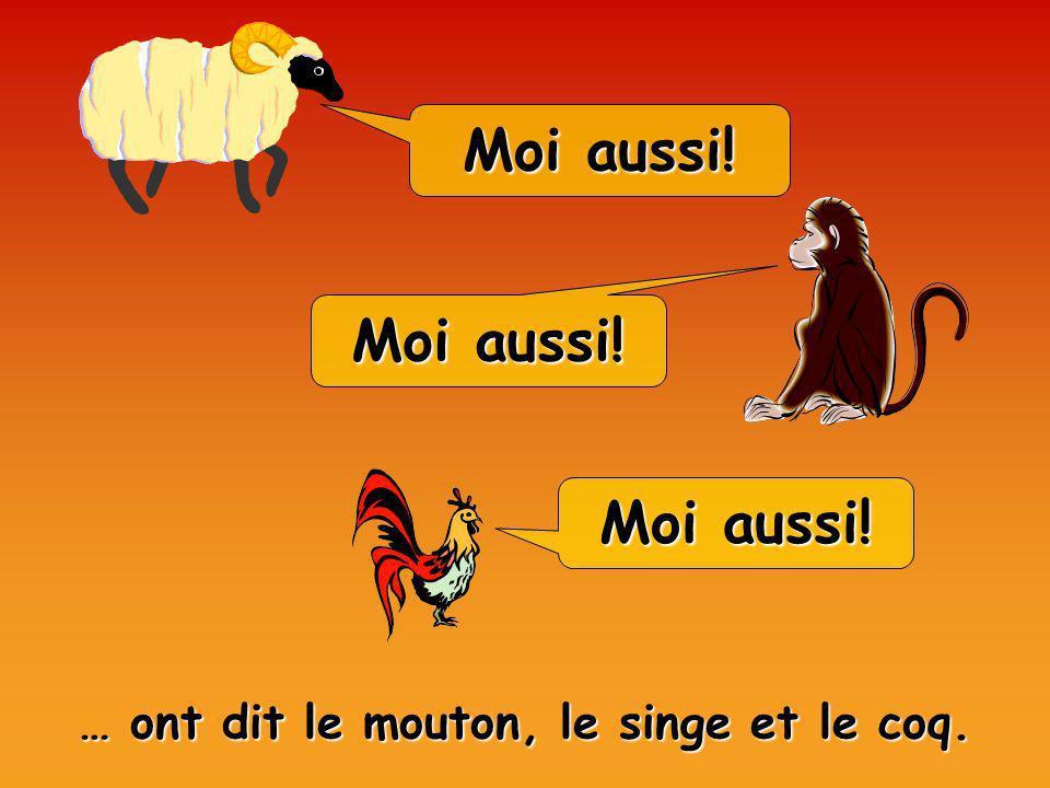 Moi aussi! … ont dit le mouton, le singe et le coq.