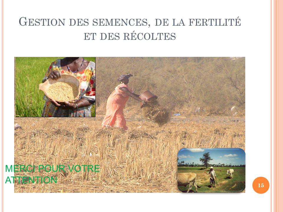 G ESTION DES SEMENCES, DE LA FERTILITÉ ET DES RÉCOLTES MERCI POUR VOTRE ATTENTION 15