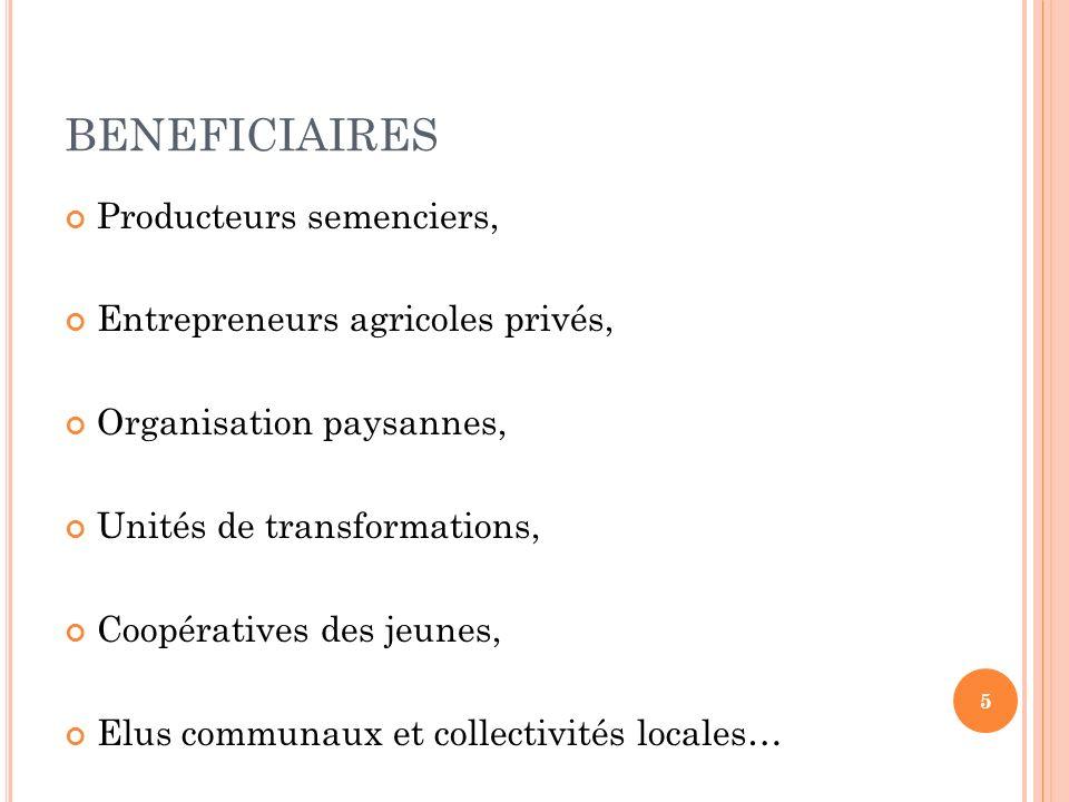 BENEFICIAIRES Producteurs semenciers, Entrepreneurs agricoles privés, Organisation paysannes, Unités de transformations, Coopératives des jeunes, Elus