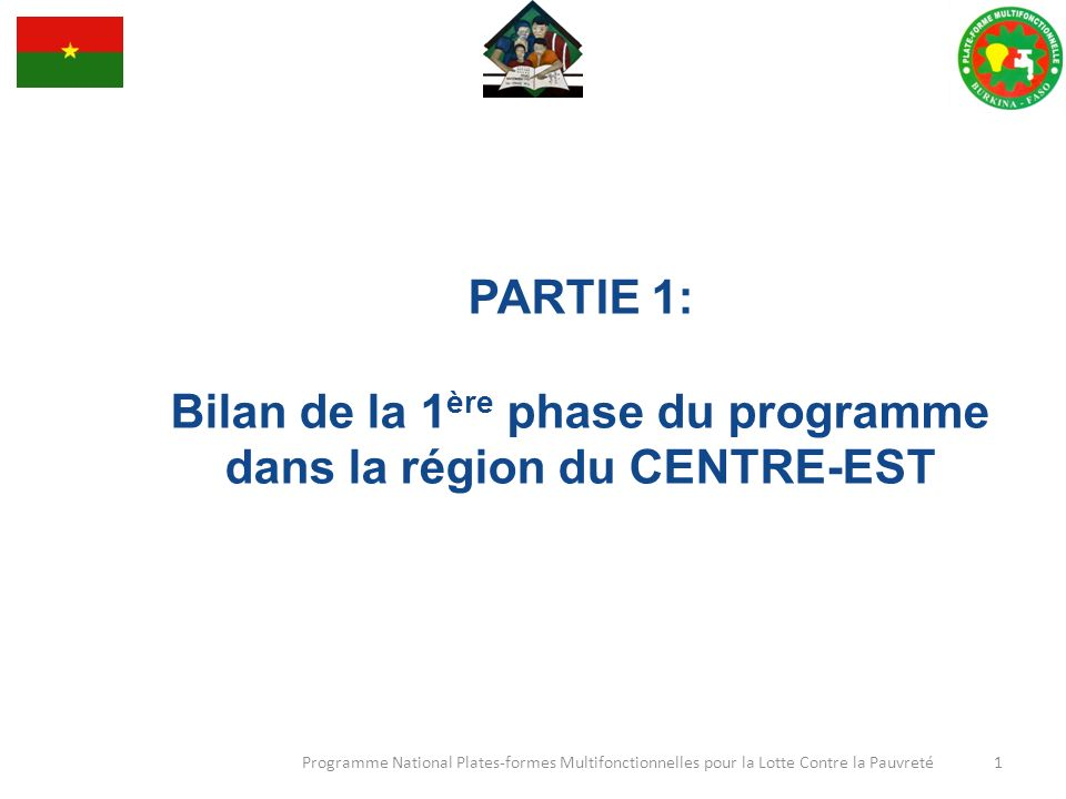 PARTIE 1: Bilan de la 1 ère phase du programme dans la région du CENTRE-EST Programme National Plates-formes Multifonctionnelles pour la Lotte Contre la Pauvreté 1