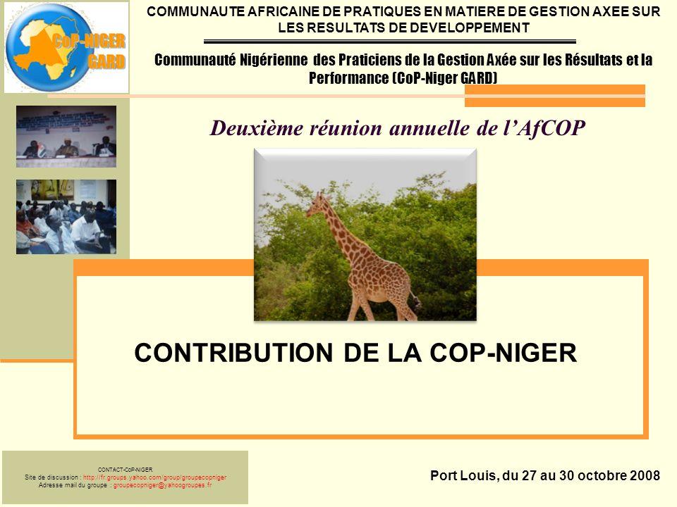 Deuxième réunion annuelle de lAfCOP CONTRIBUTION DE LA COP-NIGER Port Louis, du 27 au 30 octobre 2008 COMMUNAUTE AFRICAINE DE PRATIQUES EN MATIERE DE GESTION AXEE SUR LES RESULTATS DE DEVELOPPEMENT Communauté Nigérienne des Praticiens de la Gestion Axée sur les Résultats et la Performance (CoP-Niger GARD) CONTACT-CoP-NIGER Site de discussion : http://fr.groups.yahoo.com/group/groupecopniger Adresse mail du groupe : groupecopniger@yahoogroupes.fr