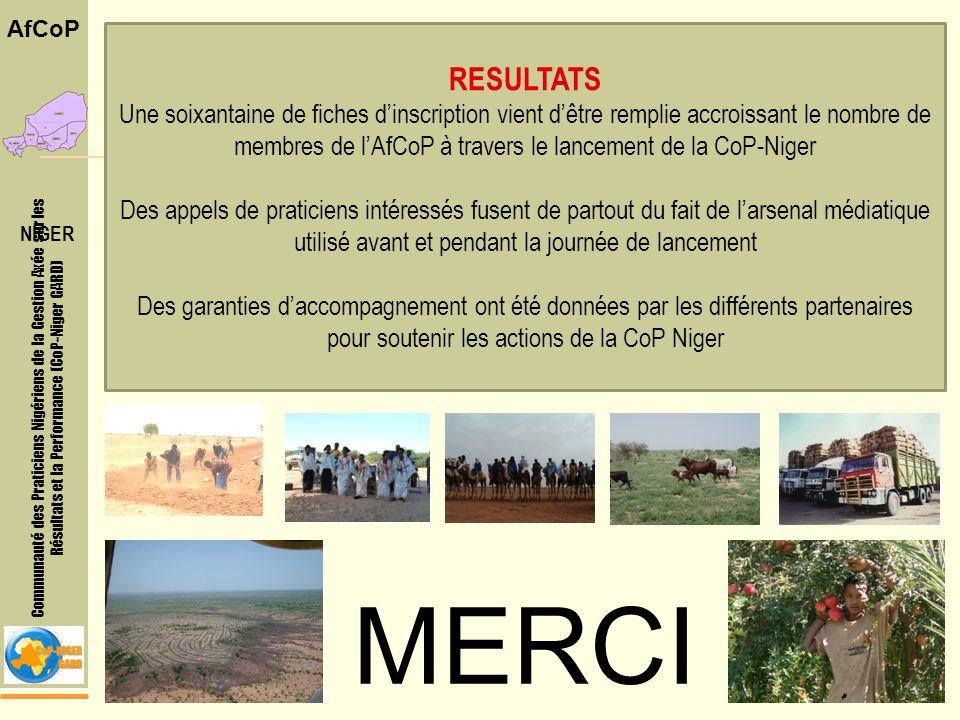 Communauté des Praticiens Nigériens de la Gestion Axée sur les Résultats et la Performance (CoP-Niger GARD) AfCoP RESULTATS Une soixantaine de fiches dinscription vient dêtre remplie accroissant le nombre de membres de lAfCoP à travers le lancement de la CoP-Niger Des appels de praticiens intéressés fusent de partout du fait de larsenal médiatique utilisé avant et pendant la journée de lancement Des garanties daccompagnement ont été données par les différents partenaires pour soutenir les actions de la CoP Niger MERCI NIGER