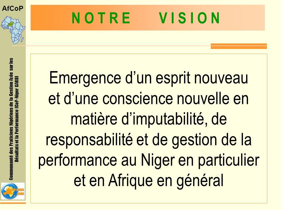 Communauté des Praticiens Nigériens de la Gestion Axée sur les Résultats et la Performance (CoP-Niger GARD) AfCoP Emergence dun esprit nouveau et dune conscience nouvelle en matière dimputabilité, de responsabilité et de gestion de la performance au Niger en particulier et en Afrique en général N O T R E V I S I O N
