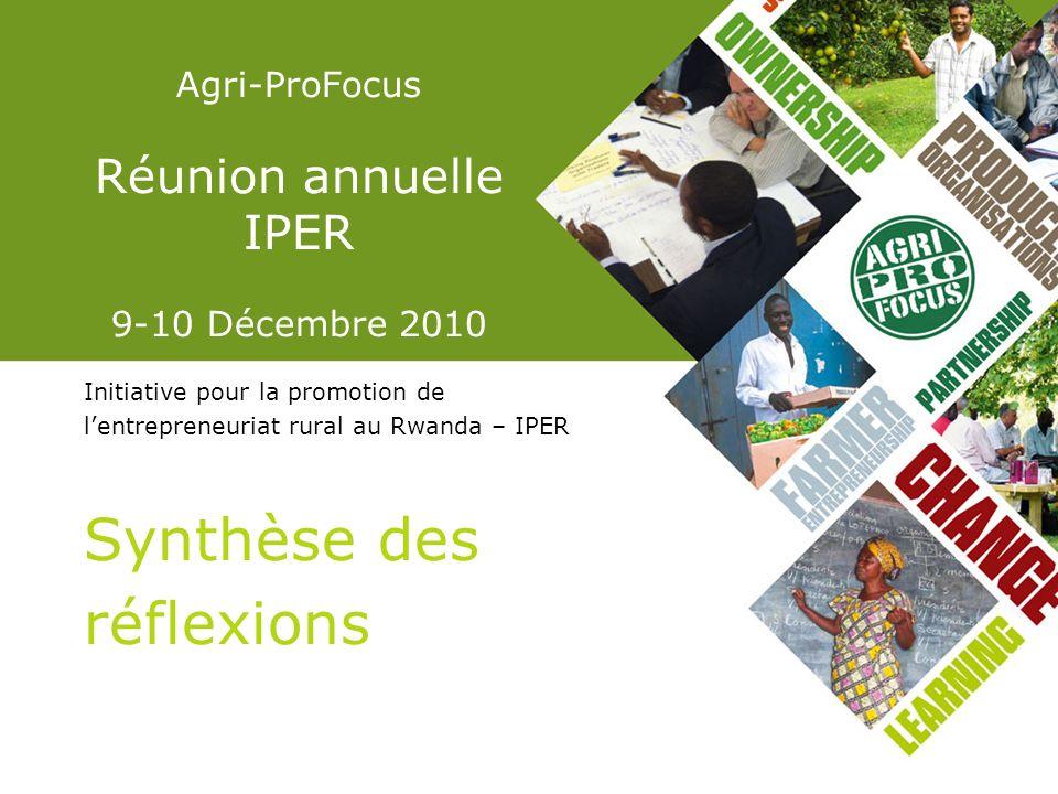 Agri-ProFocus Réunion annuelle IPER 9-10 Décembre 2010 Initiative pour la promotion de lentrepreneuriat rural au Rwanda – IPER Synthèse des réflexions