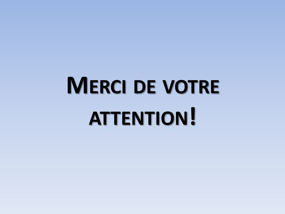 M ERCI DE VOTRE ATTENTION !