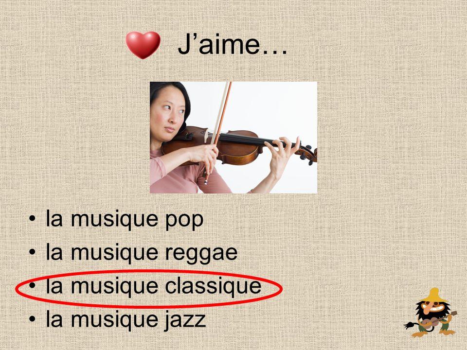 Jaime… la musique pop la musique reggae la musique classique la musique jazz