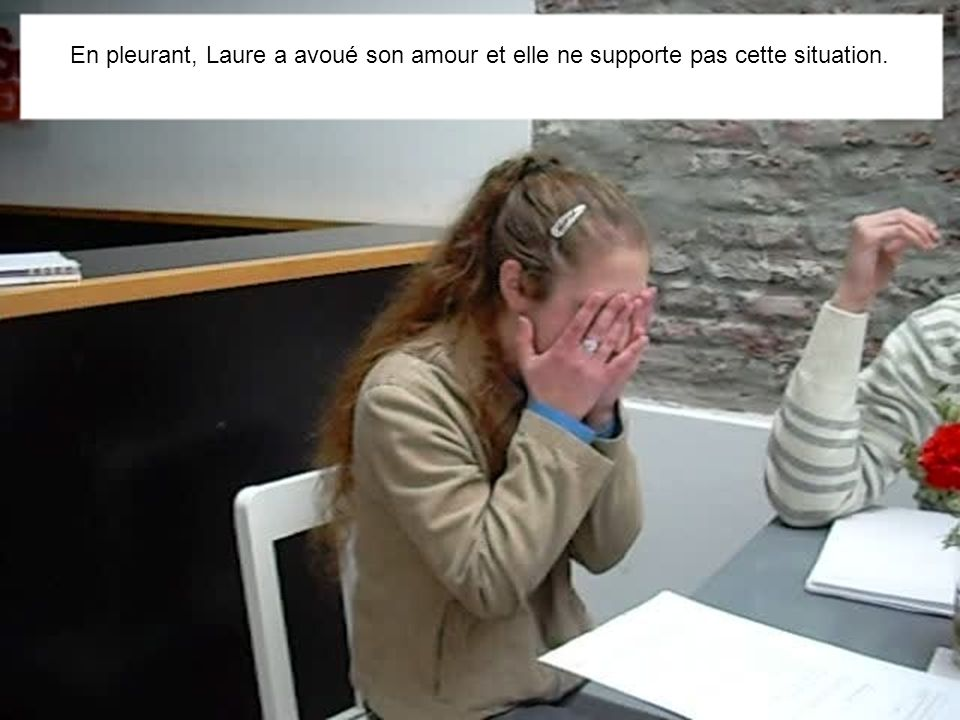 En pleurant, Laure a avoué son amour et elle ne supporte pas cette situation.