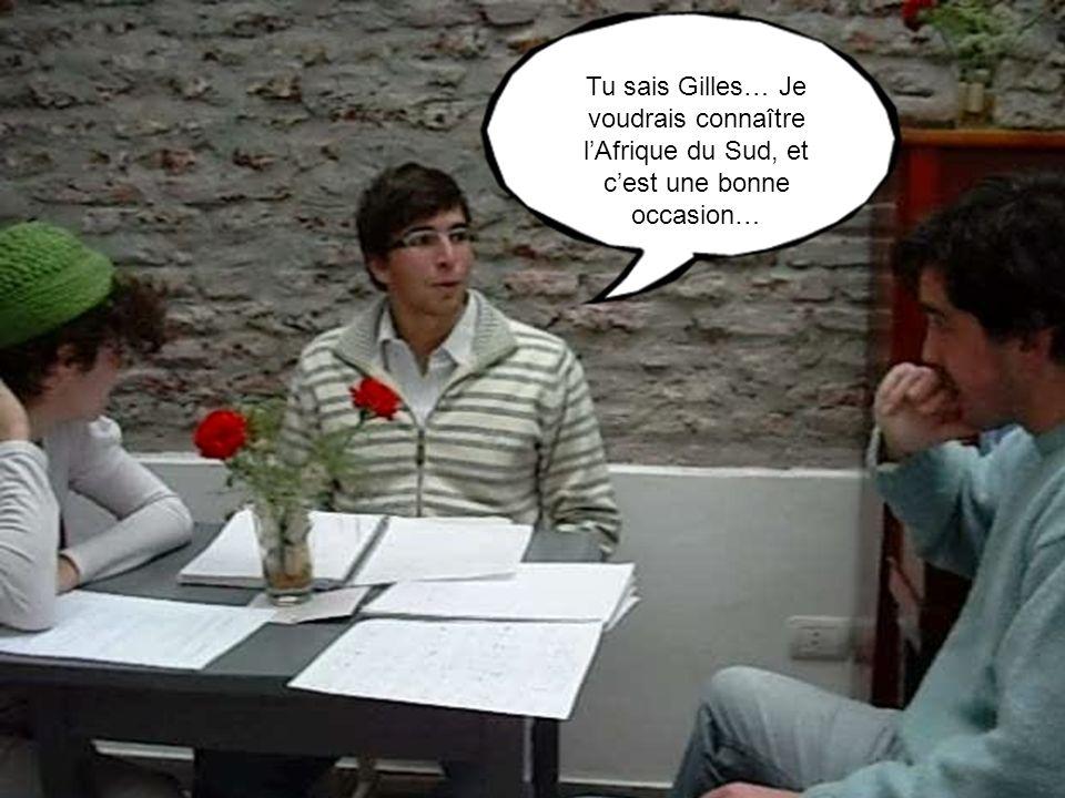 Tu sais Gilles… Je voudrais connaître lAfrique du Sud, et cest une bonne occasion…