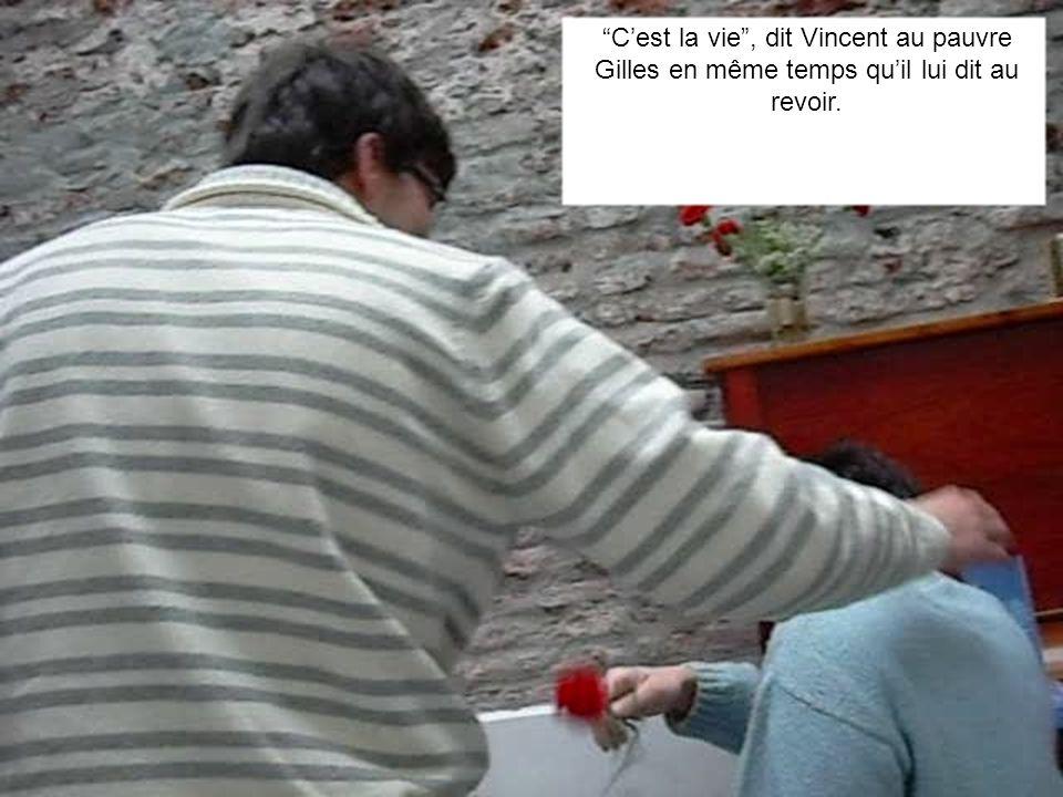 Cest la vie, dit Vincent au pauvre Gilles en même temps quil lui dit au revoir.