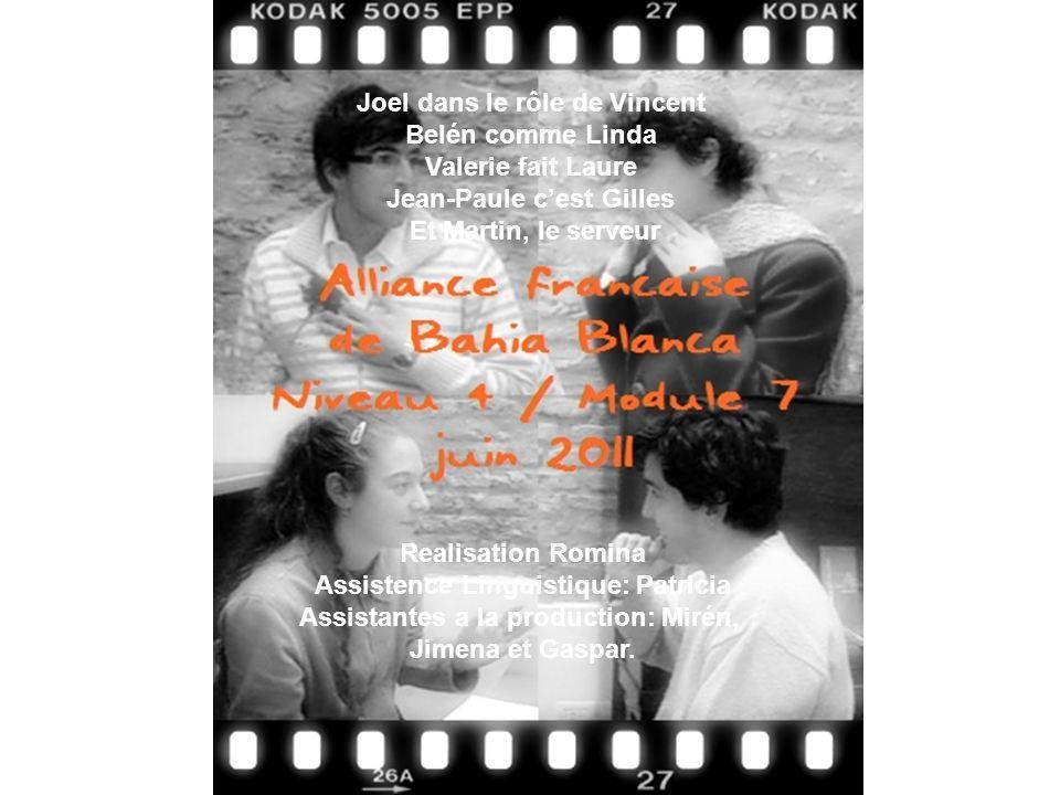 Joel dans le rôle de Vincent Belén comme Linda Valerie fait Laure Jean-Paule cest Gilles Et Martin, le serveur Realisation Romina Assistence Linguistique: Patricia Assistantes a la production: Mirén, Jimena et Gaspar.