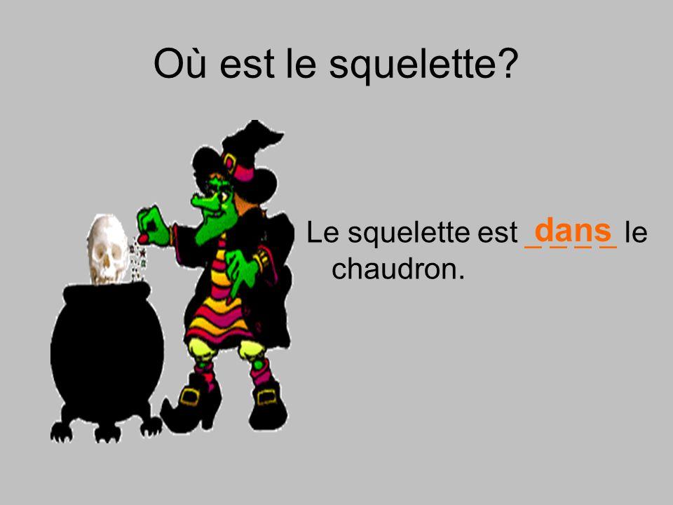 Où est le squelette? Le squelette est _ _ _ _ le chaudron. dans