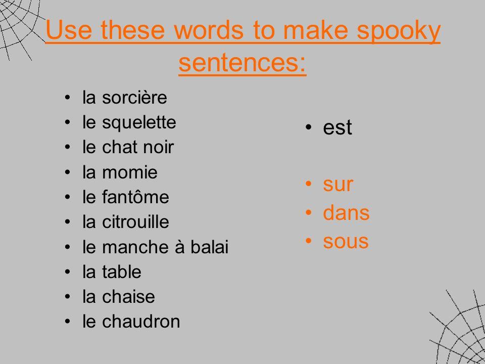 Use these words to make spooky sentences: la sorcière le squelette le chat noir la momie le fantôme la citrouille le manche à balai la table la chaise le chaudron est sur dans sous