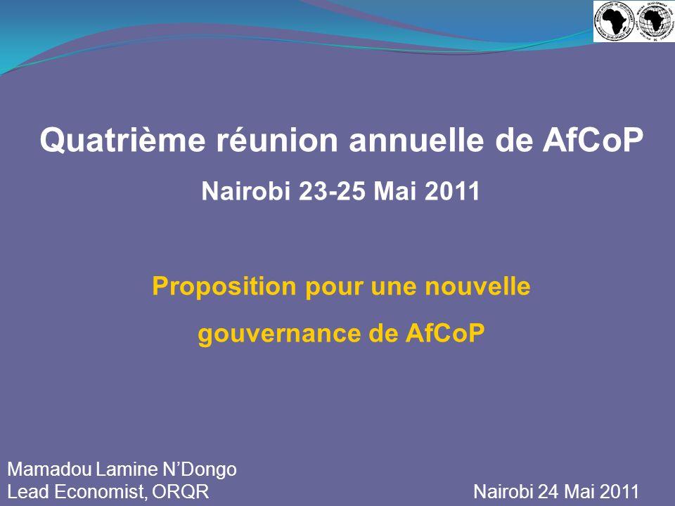 Quatrième réunion annuelle de AfCoP Nairobi 23-25 Mai 2011 Proposition pour une nouvelle gouvernance de AfCoP Mamadou Lamine NDongo Lead Economist, ORQR Nairobi 24 Mai 2011