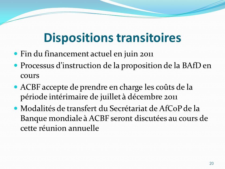 Dispositions transitoires Fin du financement actuel en juin 2011 Processus dinstruction de la proposition de la BAfD en cours ACBF accepte de prendre en charge les coûts de la période intérimaire de juillet à décembre 2011 Modalités de transfert du Secrétariat de AfCoP de la Banque mondiale à ACBF seront discutées au cours de cette réunion annuelle 20