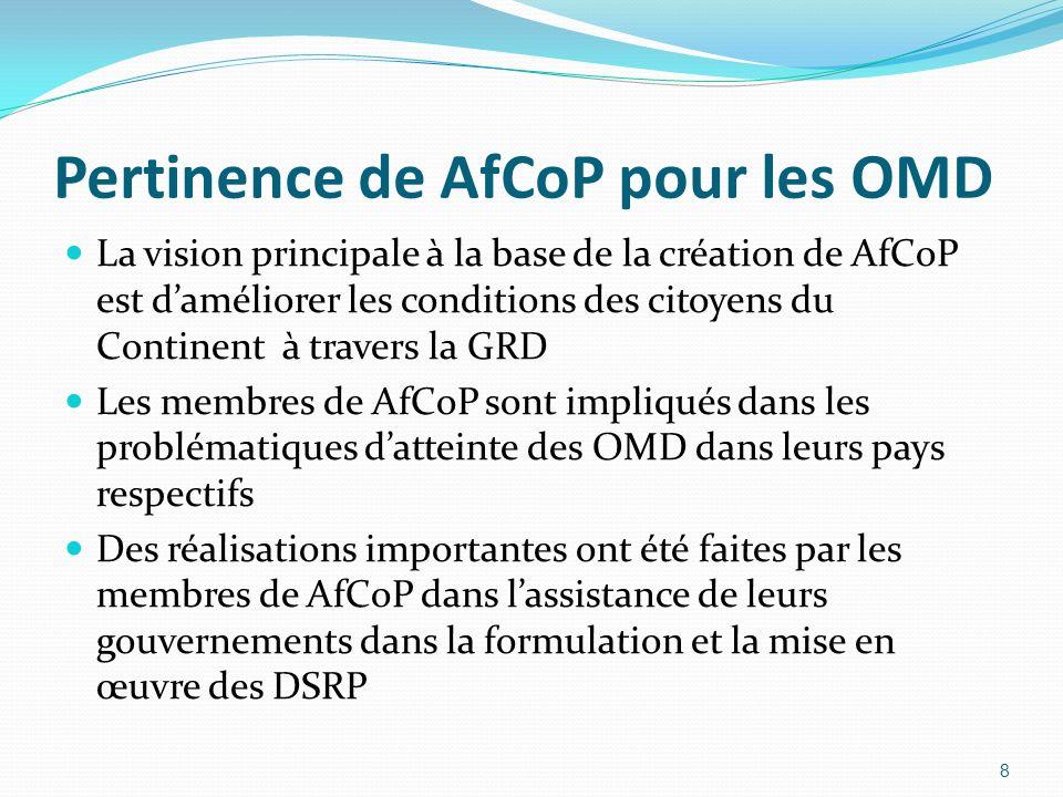 Pertinence de AfCoP pour les OMD La vision principale à la base de la création de AfCoP est daméliorer les conditions des citoyens du Continent à travers la GRD Les membres de AfCoP sont impliqués dans les problématiques datteinte des OMD dans leurs pays respectifs Des réalisations importantes ont été faites par les membres de AfCoP dans lassistance de leurs gouvernements dans la formulation et la mise en œuvre des DSRP 8