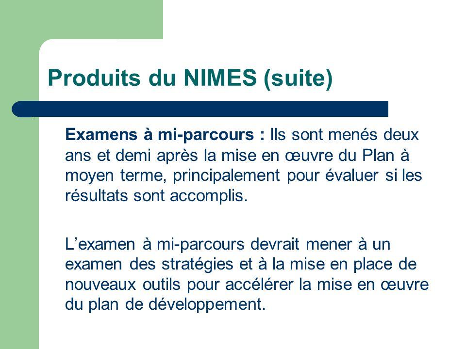 Produits du NIMES (suite) Examens à mi-parcours : Ils sont menés deux ans et demi après la mise en œuvre du Plan à moyen terme, principalement pour év