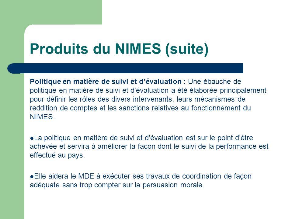 Produits du NIMES (suite) Politique en matière de suivi et dévaluation : Une ébauche de politique en matière de suivi et dévaluation a été élaborée pr