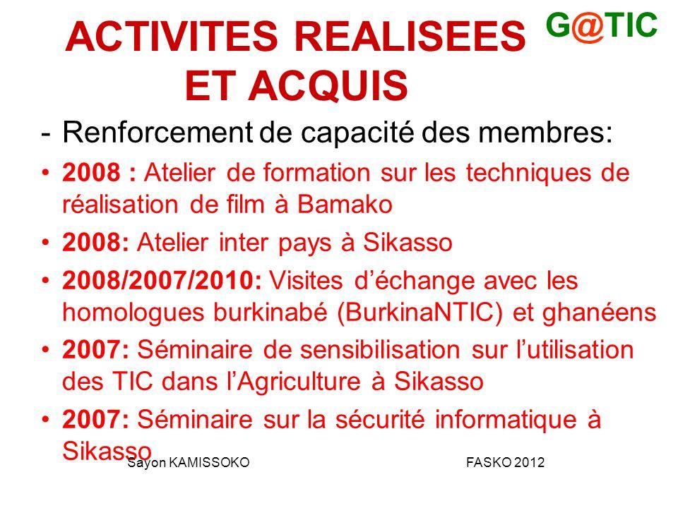 ACTIVITES REALISEES ET ACQUIS -Renforcement de capacité des membres: 2008 : Atelier de formation sur les techniques de réalisation de film à Bamako 2008: Atelier inter pays à Sikasso 2008/2007/2010: Visites déchange avec les homologues burkinabé (BurkinaNTIC) et ghanéens 2007: Séminaire de sensibilisation sur lutilisation des TIC dans lAgriculture à Sikasso 2007: Séminaire sur la sécurité informatique à Sikasso G@TIC Sayon KAMISSOKOFASKO 2012