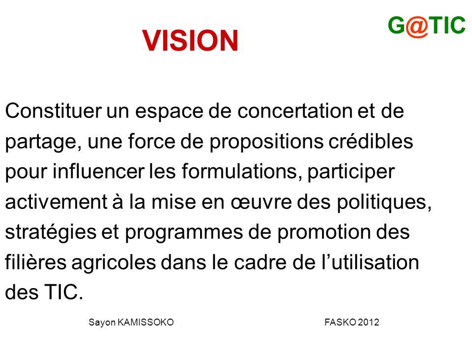 VISION Constituer un espace de concertation et de partage, une force de propositions crédibles pour influencer les formulations, participer activement à la mise en œuvre des politiques, stratégies et programmes de promotion des filières agricoles dans le cadre de lutilisation des TIC.