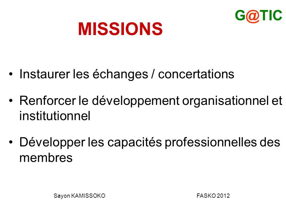 MISSIONS Instaurer les échanges / concertations Renforcer le développement organisationnel et institutionnel Développer les capacités professionnelles des membres G@TIC Sayon KAMISSOKOFASKO 2012