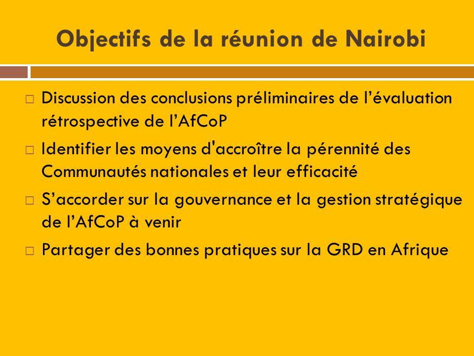 Objectifs de la réunion de Nairobi Discussion des conclusions préliminaires de lévaluation rétrospective de lAfCoP Identifier les moyens d accroître la pérennité des Communautés nationales et leur efficacité Saccorder sur la gouvernance et la gestion stratégique de lAfCoP à venir Partager des bonnes pratiques sur la GRD en Afrique
