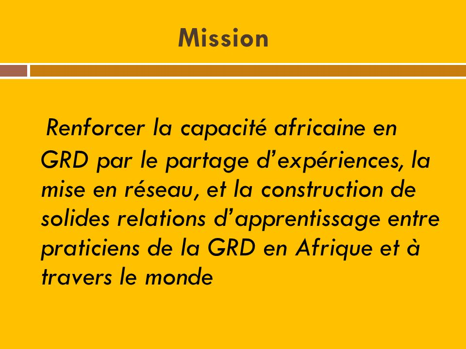 Mission Renforcer la capacité africaine en GRD par le partage dexpériences, la mise en réseau, et la construction de solides relations dapprentissage entre praticiens de la GRD en Afrique et à travers le monde