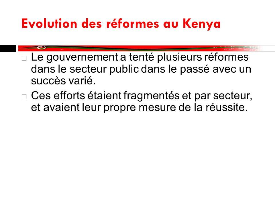 Evolution des réformes au Kenya Le gouvernement a tenté plusieurs réformes dans le secteur public dans le passé avec un succès varié. Ces efforts étai