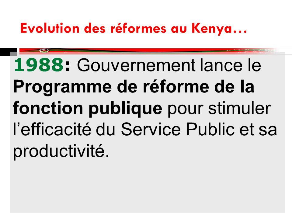 Evolution des réformes au Kenya… 1988: Gouvernement lance le Programme de réforme de la fonction publique pour stimuler lefficacité du Service Public et sa productivité.