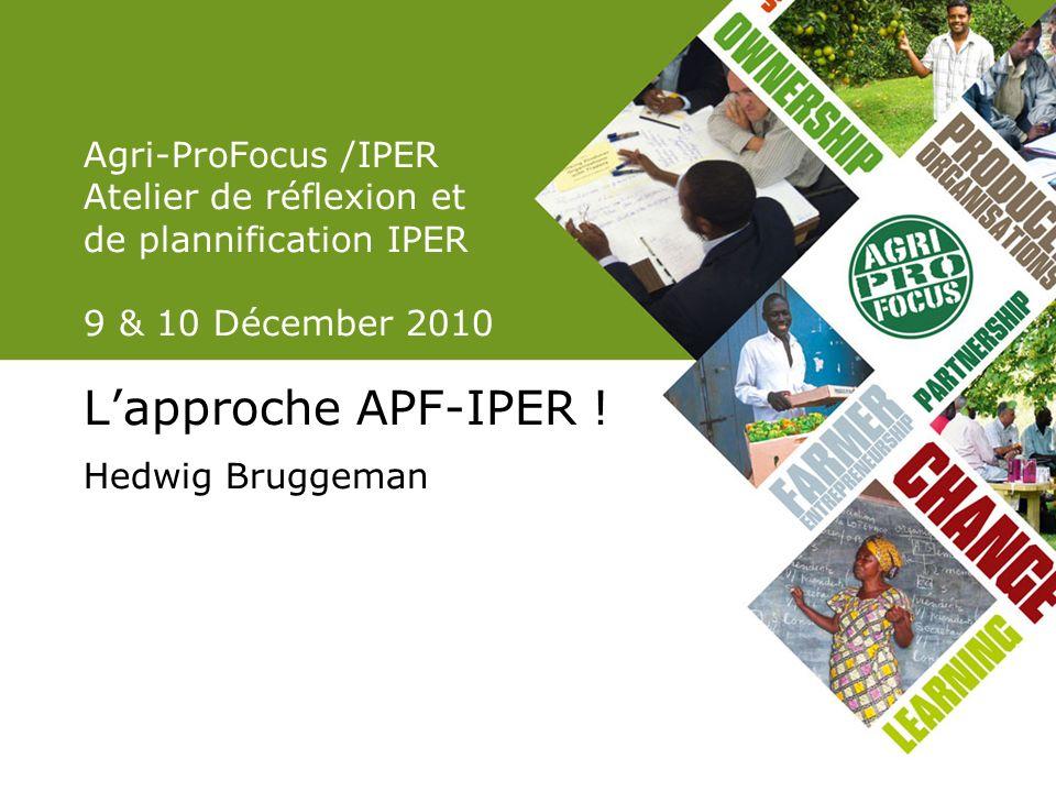 Agri-ProFocus /IPER Atelier de réflexion et de plannification IPER 9 & 10 Décember 2010 Lapproche APF-IPER .