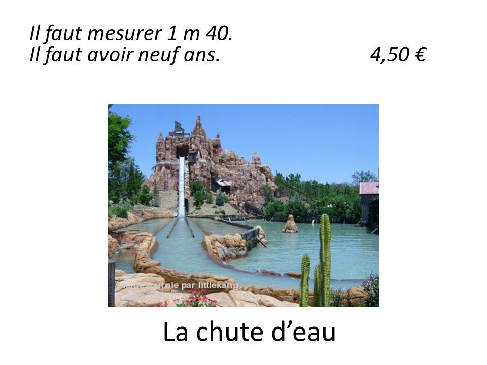 La chute deau Il faut mesurer 1 m 40. Il faut avoir neuf ans.4,50