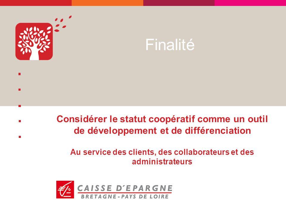 Finalité Considérer le statut coopératif comme un outil de développement et de différenciation Au service des clients, des collaborateurs et des administrateurs
