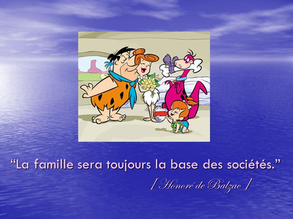 La famille sera toujours la base des sociétés.La famille sera toujours la base des sociétés. [ Honoré de Balzac ] [ Honoré de Balzac ]