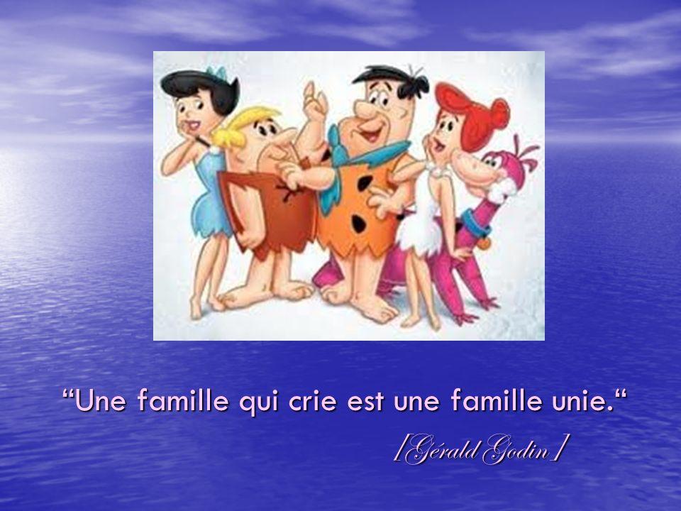 Une famille qui crie est une famille unie. Une famille qui crie est une famille unie. [Gérald Godin] [Gérald Godin]