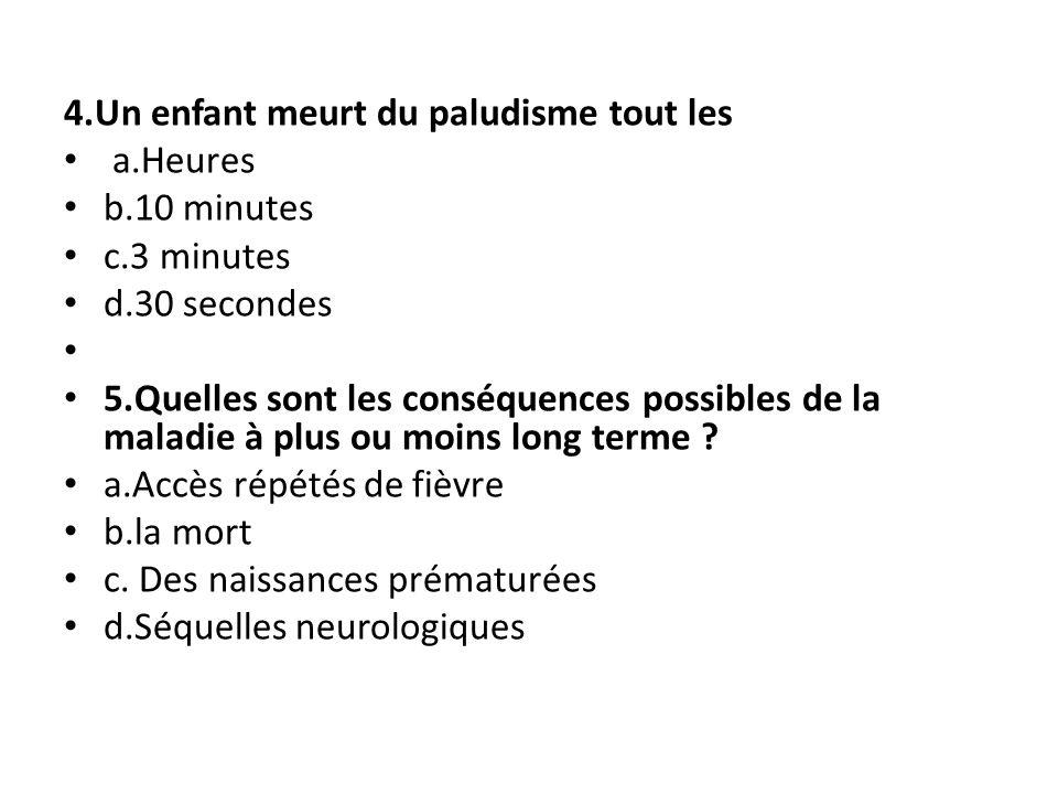 4.Un enfant meurt du paludisme tout les a.Heures b.10 minutes c.3 minutes d.30 secondes 5.Quelles sont les conséquences possibles de la maladie à plus