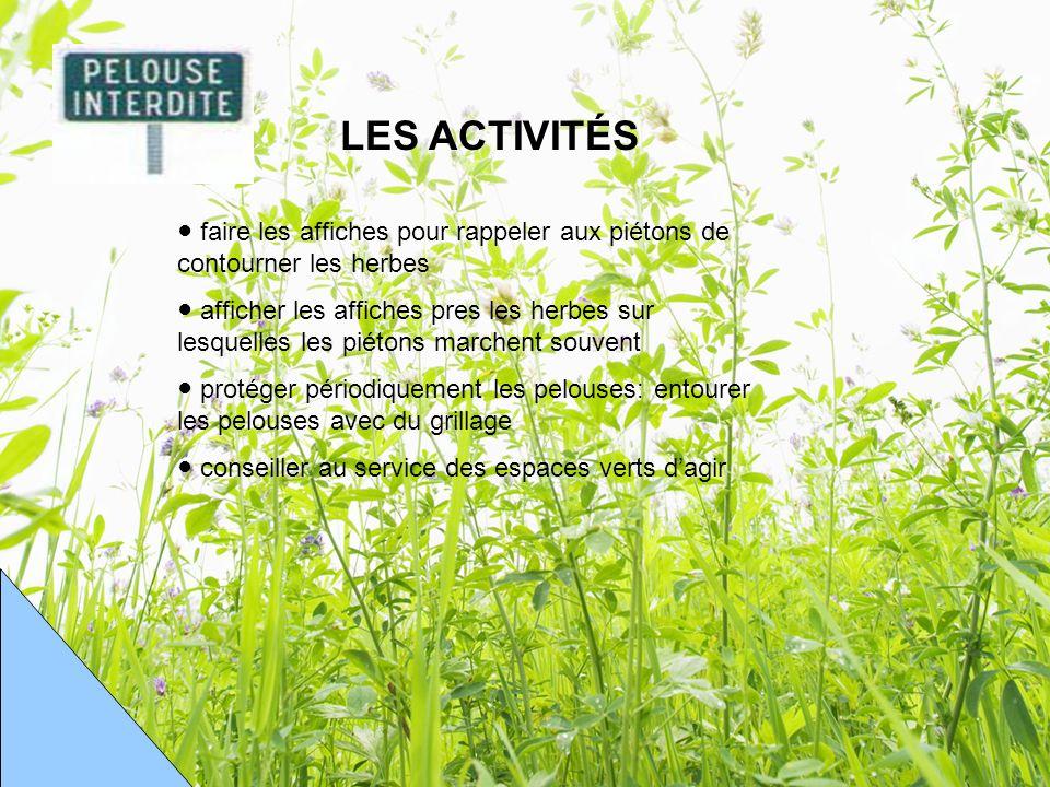 LES ACTIVITÉS faire les affiches pour rappeler aux piétons de contourner les herbes afficher les affiches pres les herbes sur lesquelles les piétons marchent souvent protéger périodiquement les pelouses: entourer les pelouses avec du grillage conseiller au service des espaces verts dagir