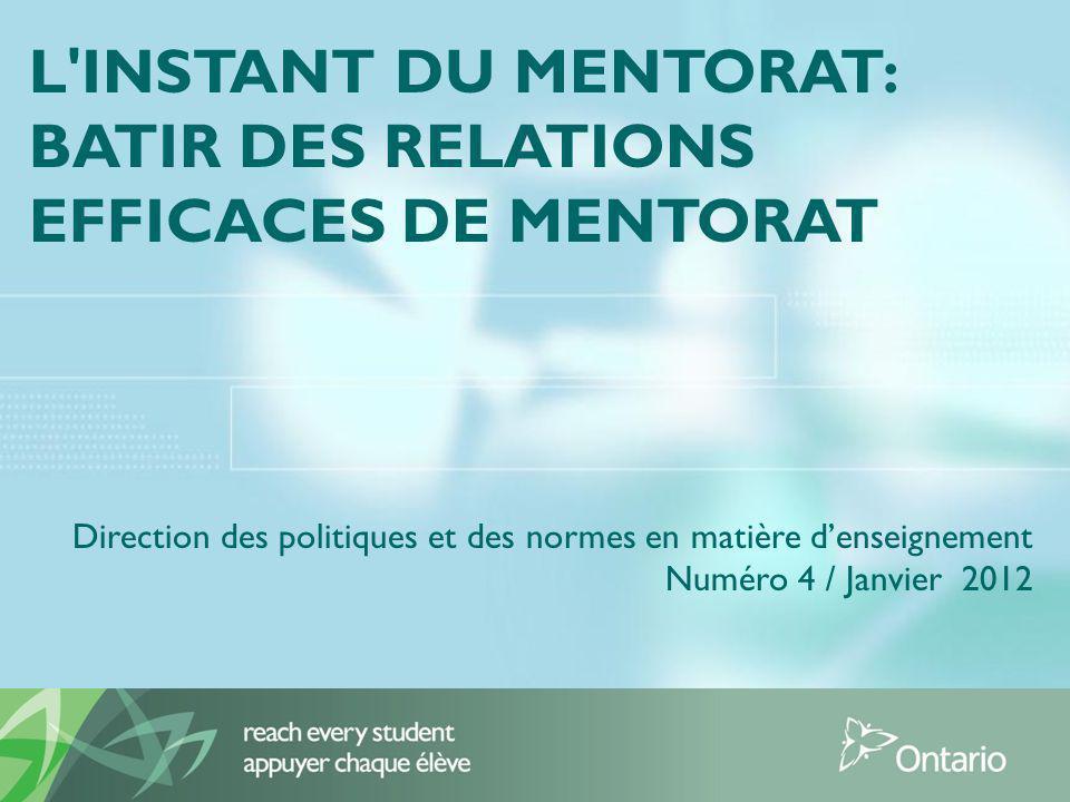 L INSTANT DU MENTORAT: BATIR DES RELATIONS EFFICACES DE MENTORAT Direction des politiques et des normes en matière denseignement Numéro 4 / Janvier 2012