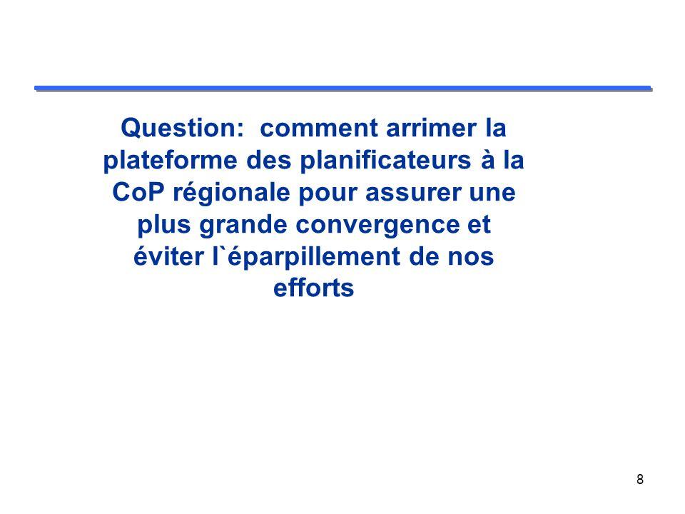 Question: comment arrimer la plateforme des planificateurs à la CoP régionale pour assurer une plus grande convergence et éviter l`éparpillement de nos efforts 8