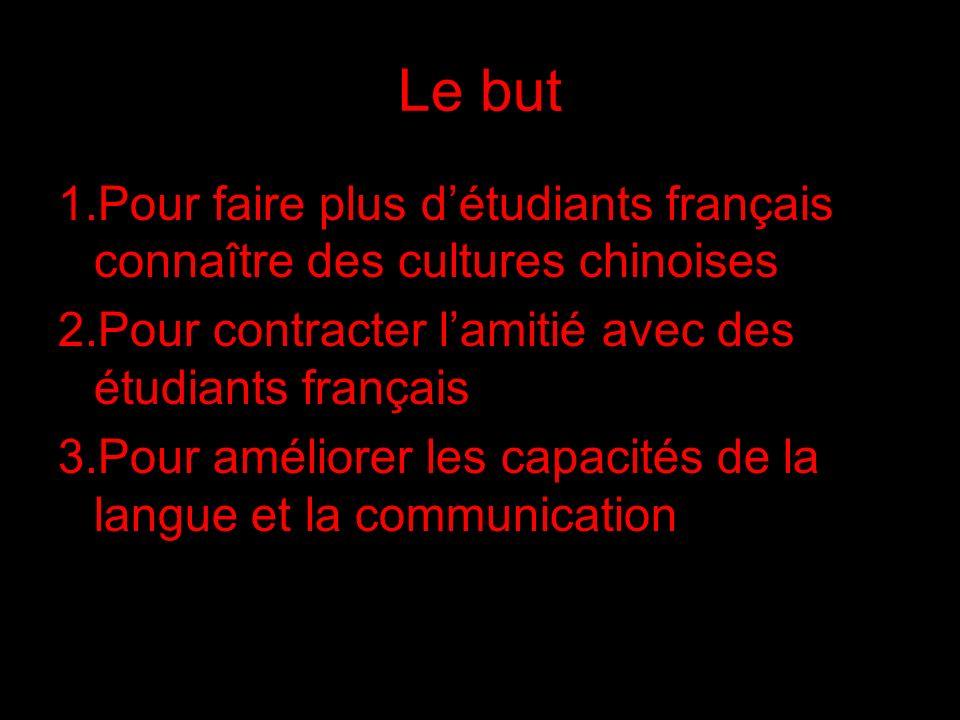 Le but 1.Pour faire plus détudiants français connaître des cultures chinoises 2.Pour contracter lamitié avec des étudiants français 3.Pour améliorer l
