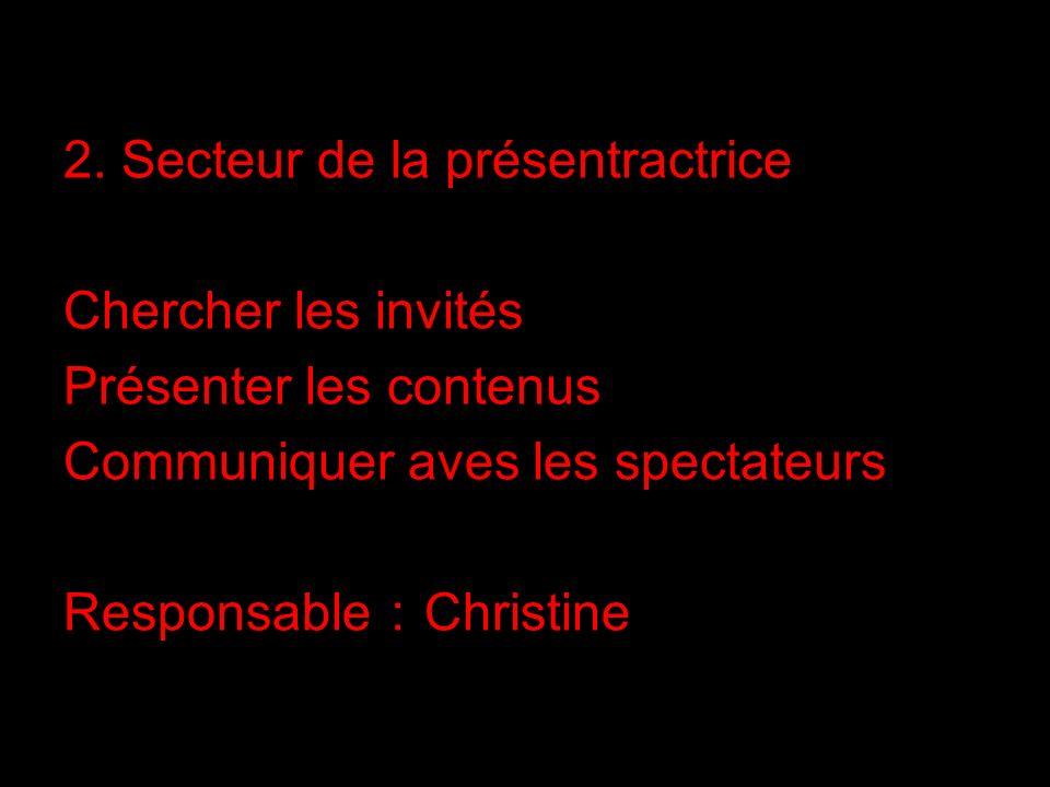 2. Secteur de la présentractrice Chercher les invités Présenter les contenus Communiquer aves les spectateurs Responsable Christine