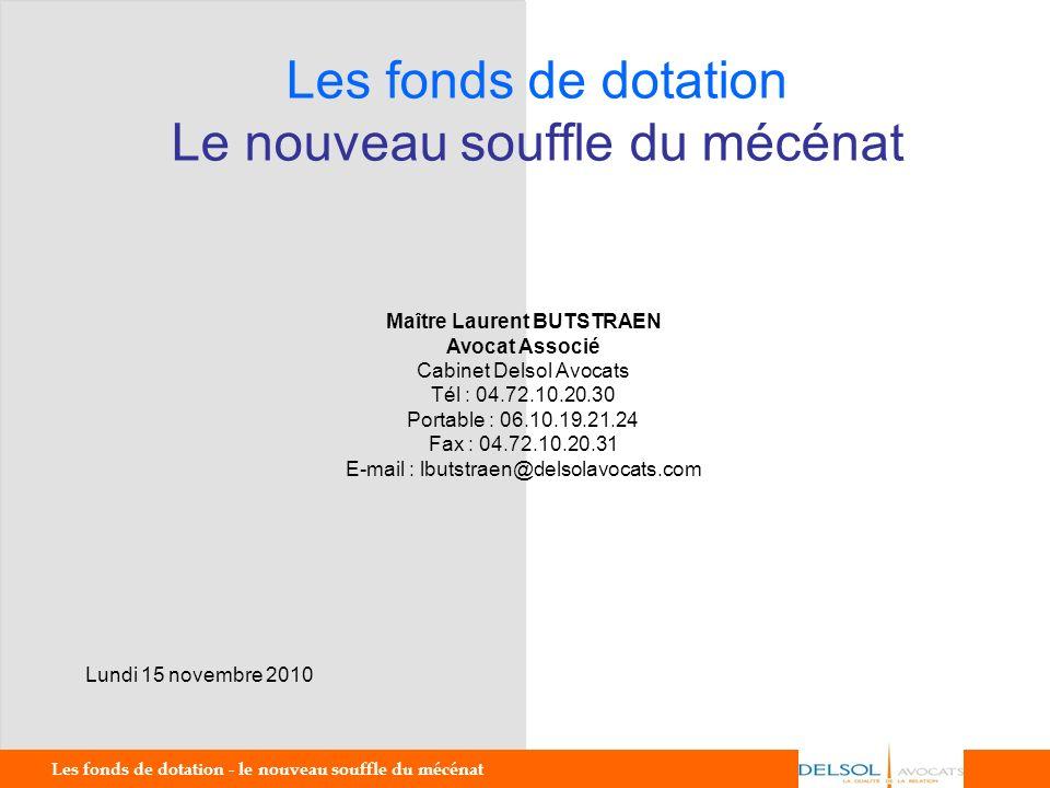 Les fonds de dotation - le nouveau souffle du mécénat 1 Les fonds de dotation Le nouveau souffle du mécénat Lundi 15 novembre 2010 Maître Laurent BUTS
