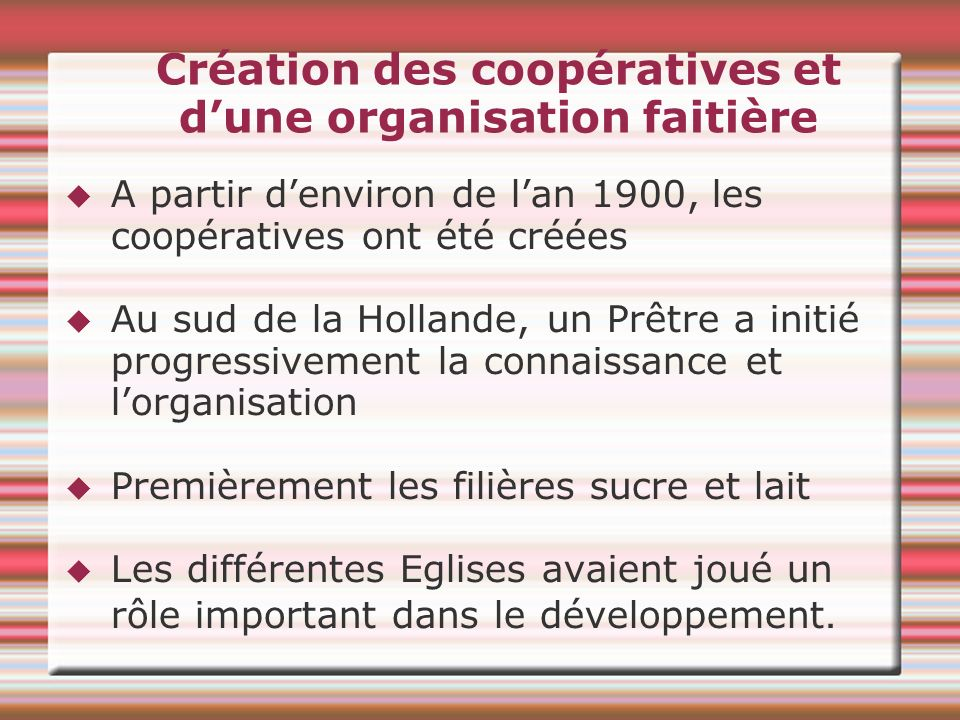 Création des coopératives et dune organisation faitière A partir denviron de lan 1900, les coopératives ont été créées Au sud de la Hollande, un Prêtr