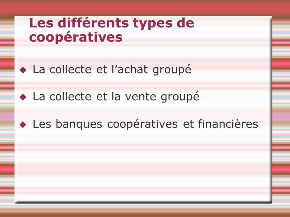 Les différents types de coopératives La collecte et lachat groupé La collecte et la vente groupé Les banques coopératives et financières