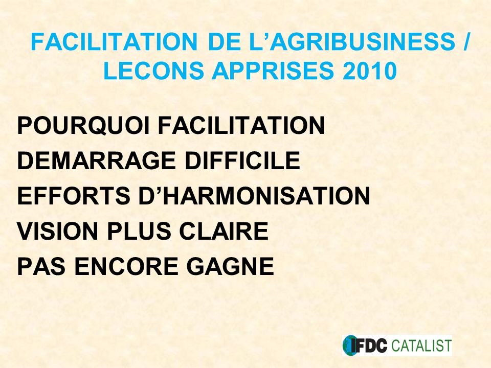 FACILITATION DE LAGRIBUSINESS / LECONS APPRISES 2010 POURQUOI FACILITATION DEMARRAGE DIFFICILE EFFORTS DHARMONISATION VISION PLUS CLAIRE PAS ENCORE GAGNE