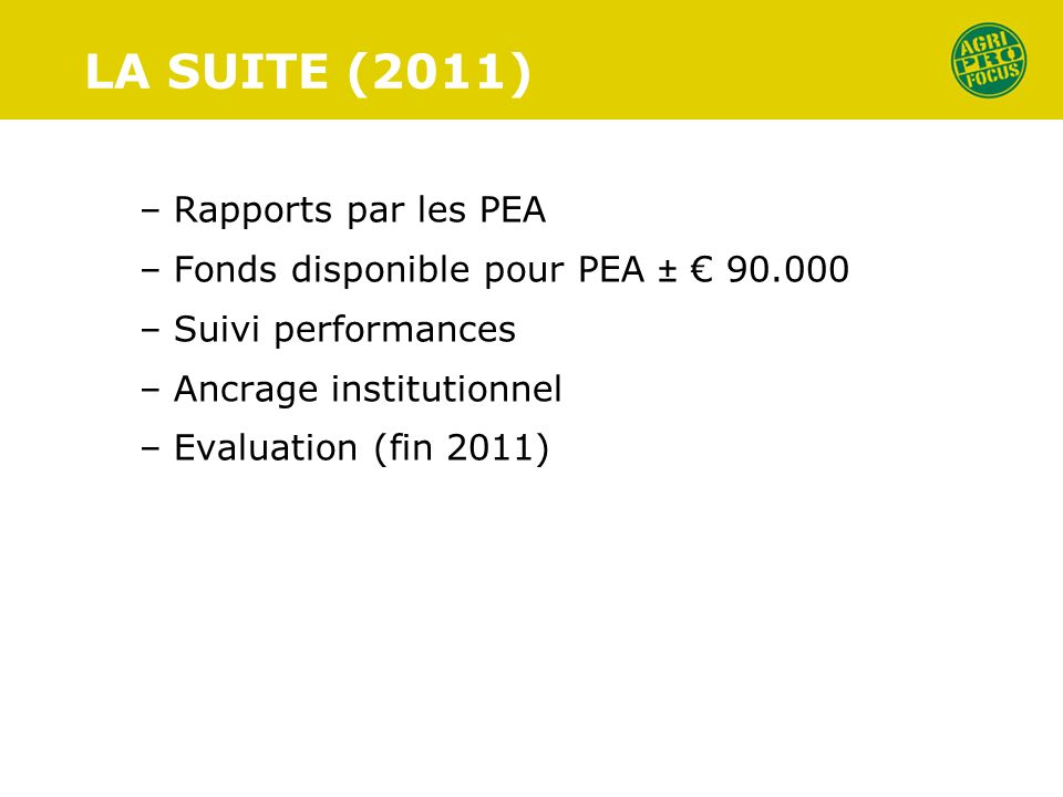 LA SUITE (2011) – Rapports par les PEA – Fonds disponible pour PEA ± 90.000 – Suivi performances – Ancrage institutionnel – Evaluation (fin 2011)