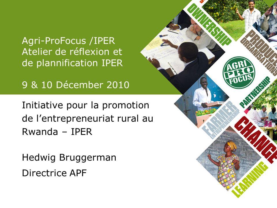 Agri-ProFocus /IPER Atelier de réflexion et de plannification IPER 9 & 10 Décember 2010 Initiative pour la promotion de lentrepreneuriat rural au Rwan