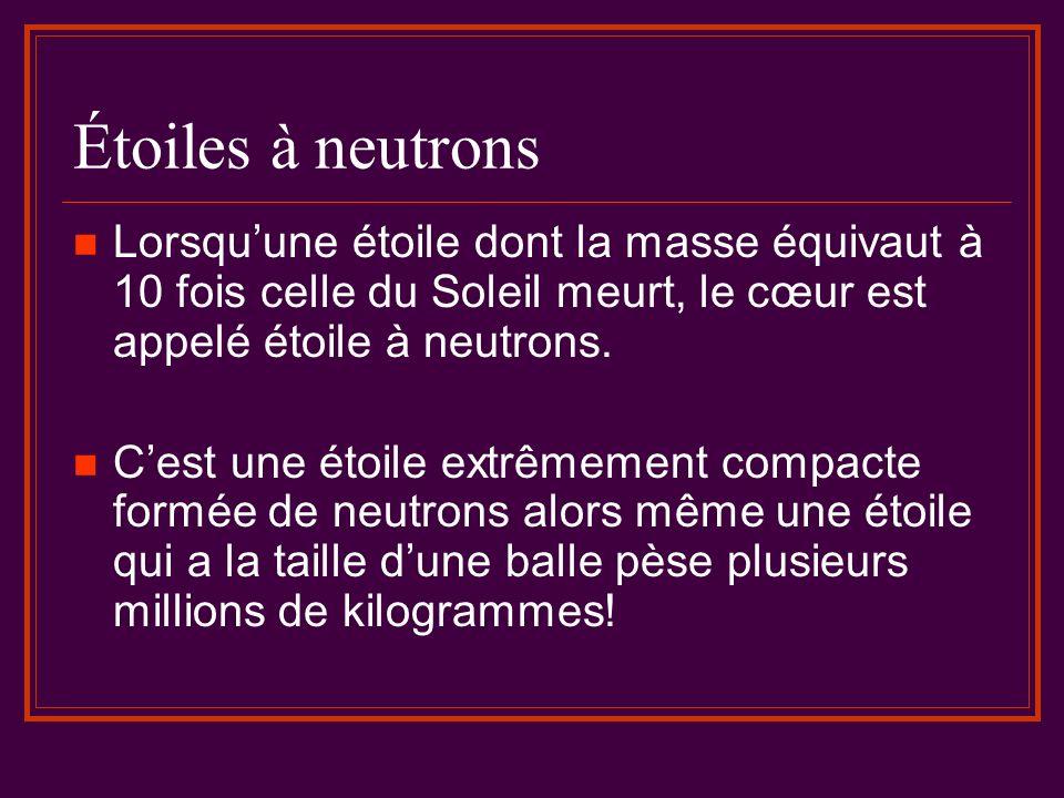 Étoiles à neutrons Lorsquune étoile dont la masse équivaut à 10 fois celle du Soleil meurt, le cœur est appelé étoile à neutrons. Cest une étoile extr