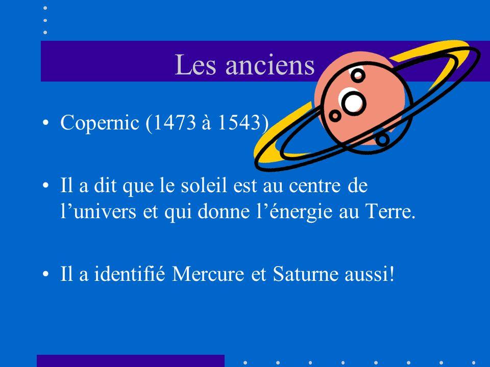 Les anciens Copernic (1473 à 1543) Il a dit que le soleil est au centre de lunivers et qui donne lénergie au Terre. Il a identifié Mercure et Saturne