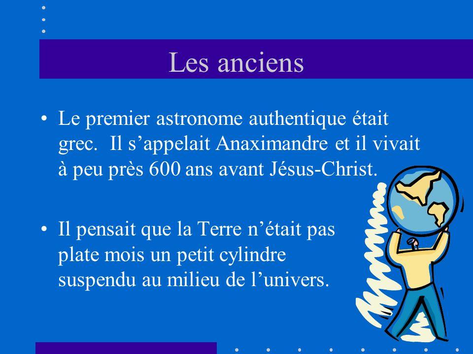 Les anciens Le premier astronome authentique était grec. Il sappelait Anaximandre et il vivait à peu près 600 ans avant Jésus-Christ. Il pensait que l