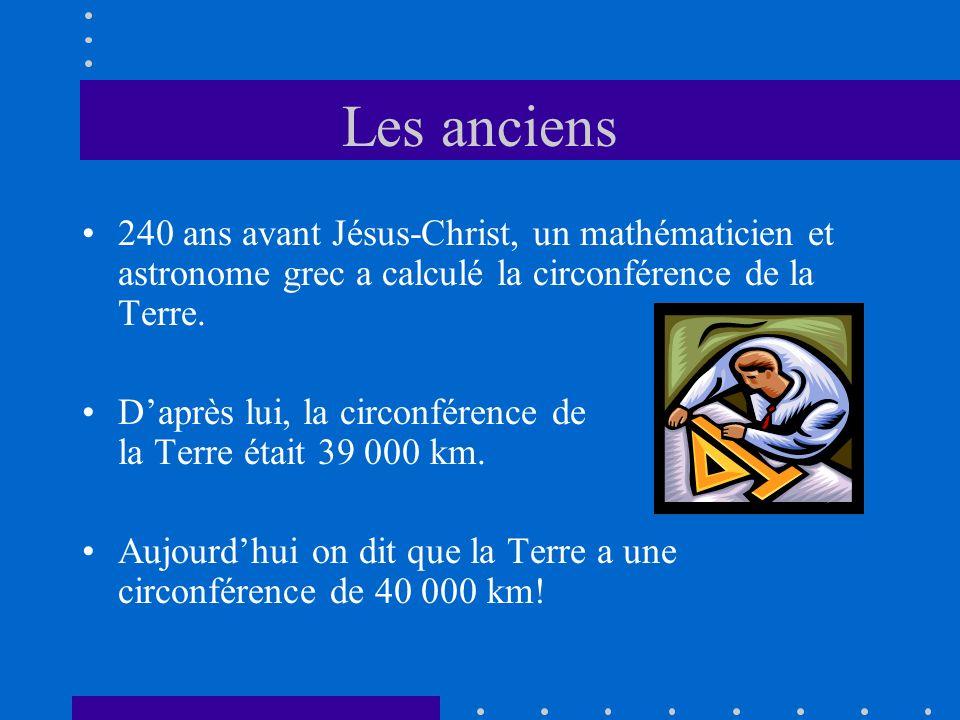 Les anciens 240 ans avant Jésus-Christ, un mathématicien et astronome grec a calculé la circonférence de la Terre. Daprès lui, la circonférence de la
